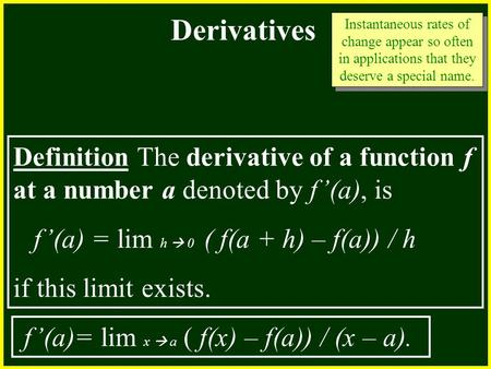 CHAPTER 2 2.4 Continuity Derivatives Definition The derivative of a function f at a number a denoted by f'(a), is f'(a) = lim h  0 ( f(a + h) – f(a))