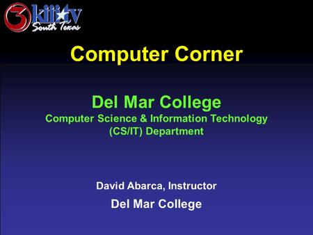 David Abarca, Instructor Del Mar College Computer Corner Del Mar College Computer Science & Information Technology (CS/IT) Department.