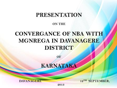 PRESENTATION ON THE CONVERGANCE OF NBA WITH MGNREGA IN DAVANAGERE DISTRICT OF KARNATAKA DAVANAGERE 12 TH SEPTEMBER, 2013.