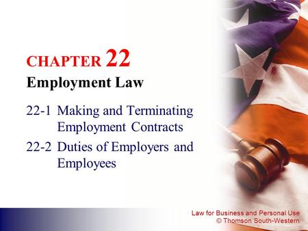 Law for Business and Personal Use © Thomson South-Western CHAPTER 22 Employment Law 22-1Making and Terminating Employment Contracts 22-2Duties of Employers.