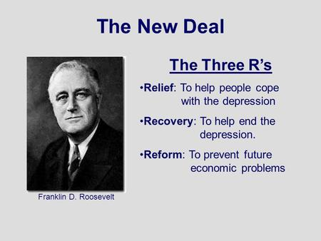 The New Deal Franklin D. Roosevelt The Three R's Relief: To help people cope with the depression Recovery: To help end the depression. Reform: To prevent.