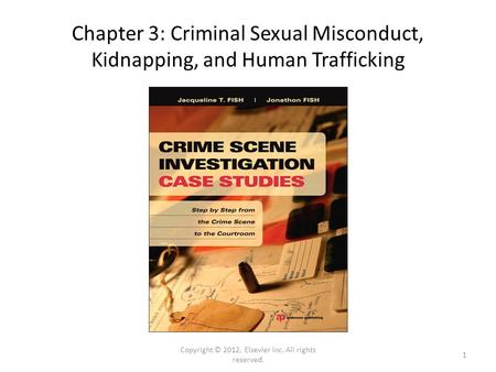 Chapter 3: Criminal Sexual Misconduct, Kidnapping, and Human Trafficking Copyright © 2012, Elsevier Inc. All rights reserved. 1.