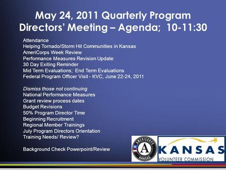 May 24, 2011 Quarterly Program Directors' Meeting – Agenda; 10-11:30 Attendance Helping Tornado/Storm Hit Communities in Kansas AmeriCorps Week Review.