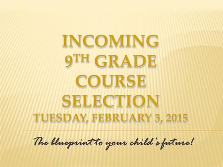 INCOMING 9 TH GRADE COURSE SELECTION TUESDAY, FEBRUARY 3, 2015 The blueprint to your child's future!