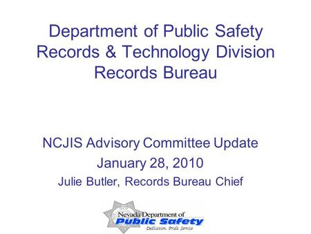 Dedication, Pride, Service Department of Public Safety Records & Technology Division Records Bureau NCJIS Advisory Committee Update January 28, 2010 Julie.