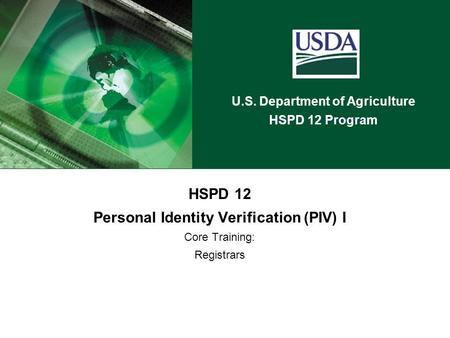 U.S. Department of Agriculture HSPD 12 Program HSPD 12 Personal Identity Verification (PIV) I Core Training: Registrars.