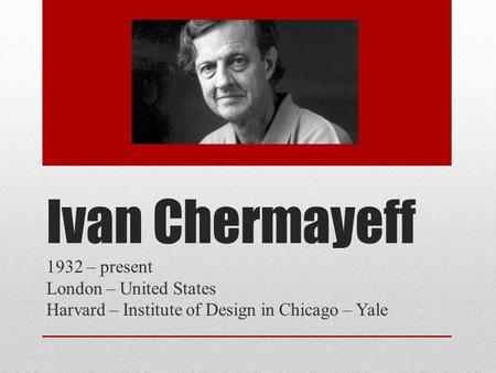 Ivan Chermayeff 1932 – present London – United States Harvard – Institute of Design in Chicago – Yale.