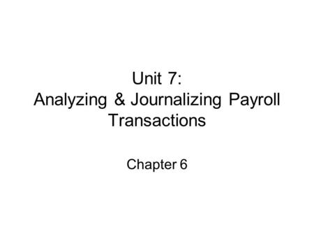 Unit 7: Analyzing & Journalizing Payroll Transactions Chapter 6.
