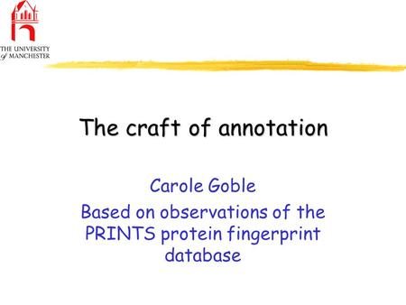 The craft of annotation Carole Goble Based on observations of the PRINTS protein fingerprint database.