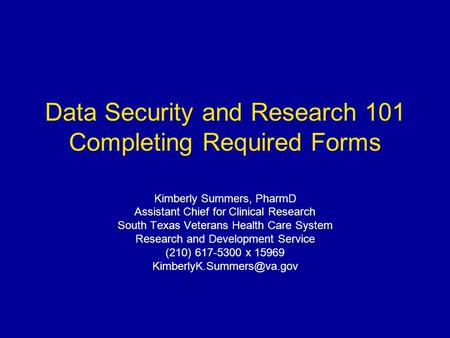 Data Security and Research 101 Completing Required Forms Kimberly Summers, PharmD Assistant Chief for Clinical Research South Texas Veterans Health Care.