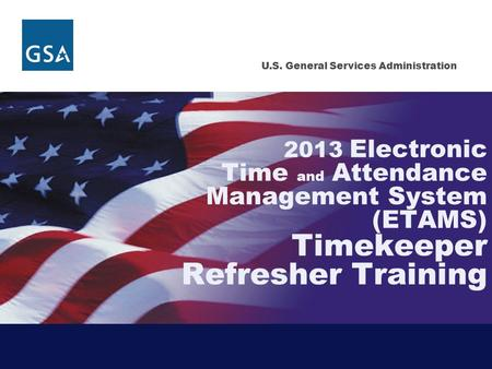 U.S. General Services Administration 2013 Electronic Time and Attendance Management System (ETAMS) Timekeeper Refresher Training.