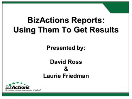 BizActions Reports: Using Them To Get Results Presented by: David Ross & Laurie Friedman.