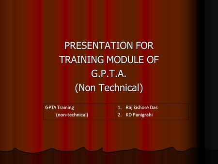 PRESENTATION FOR TRAINING MODULE OF G.P.T.A. (Non Technical) GPTA Training (non-technical) 1.Raj kishore Das 2.KD Panigrahi.
