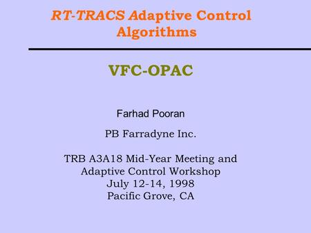 RT-TRACS A daptive Control Algorithms VFC-OPAC Farhad Pooran PB Farradyne Inc. TRB A3A18 Mid-Year Meeting and Adaptive Control Workshop July 12-14, 1998.