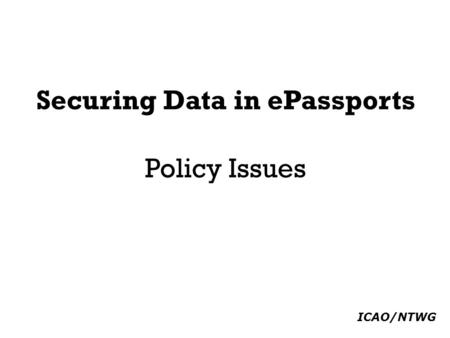 Securing Data in ePassports Policy Issues ICAO/NTWG.