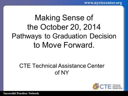 Successful Practices Network www.nyctecenter.org Making Sense of the October 20, 2014 Pathways to Graduation Decision to Move Forward. CTE Technical Assistance.