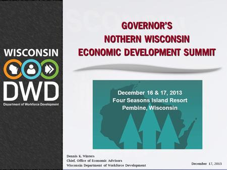 GOVERNOR'S NOTHERN WISCONSIN ECONOMIC DEVELOPMENT SUMMIT Dennis K. Winters Chief, Office of Economic Advisors Wisconsin Department of Workforce Development.