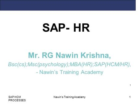 1 SAP- HR SAP HCM PROCESSES Nawin's Training Acadamy1 Mr. RG Nawin Krishna, Bsc(cs);Msc(psychology);MBA(HR);SAP(HCM/HR), - Nawin's Training Academy.