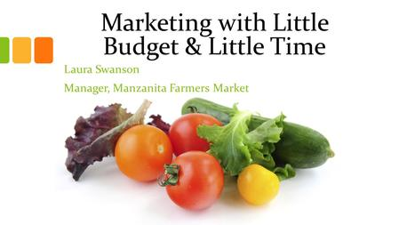 Marketing with Little Budget & Little Time Laura Swanson Manager, Manzanita Farmers Market.