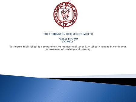 "THE TORRINGTON HIGH SCHOOL MOTTO ""WHAT YOU DO DO WELL"" Torrington High School is a comprehensive multicultural secondary school engaged in continuous improvement."
