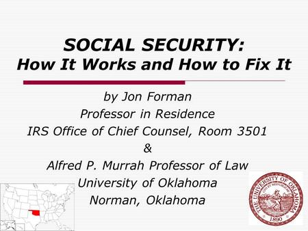 SOCIAL SECURITY: How It Works and How to Fix It by Jon Forman Professor in Residence IRS Office of Chief Counsel, Room 3501 & Alfred P. Murrah Professor.