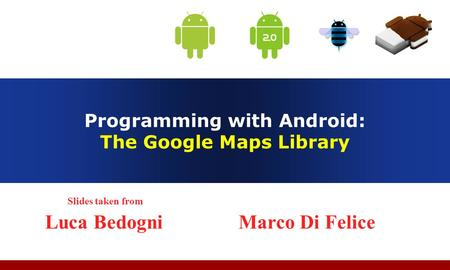 Programming with Android: The Google Maps Library Slides taken from Luca Bedogni Marco Di Felice.