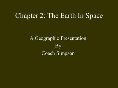 Chapter 2: The Earth In Space A Geographic Presentation By Coach Simpson.