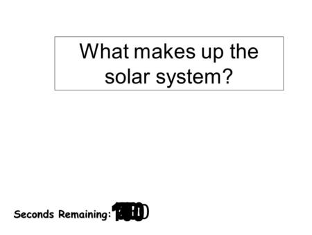 180 170 160 150 140130120 110100 90 80 7060504030 20 1098765432 1 0 Seconds Remaining: What makes up the solar system?