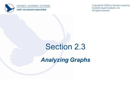 Section 2.3 Analyzing Graphs HAWKES LEARNING SYSTEMS math courseware specialists Copyright © 2008 by Hawkes Learning Systems/Quant Systems, Inc. All rights.
