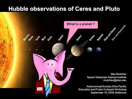 Hubble observations of Ceres and Pluto What is a planet ? Eris and Dysnomia Planet or not ? Max Mutchler Space Telescope Science Institute