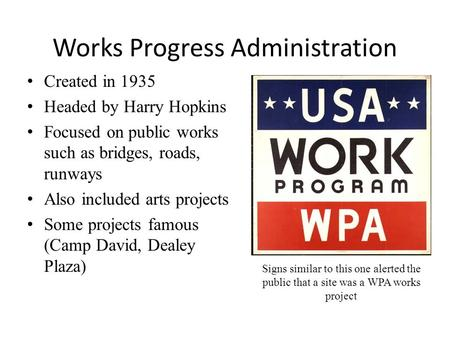 Works Progress Administration Created in 1935 Headed by Harry Hopkins Focused on public works such as bridges, roads, runways Also included arts projects.