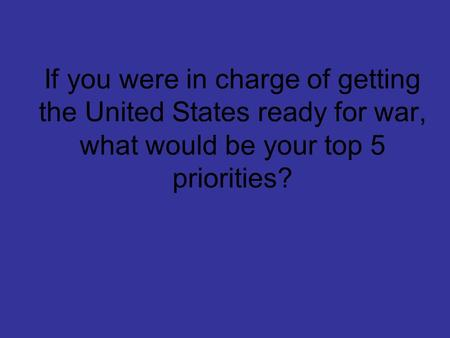 If you were in charge of getting the United States ready for war, what would be your top 5 priorities?