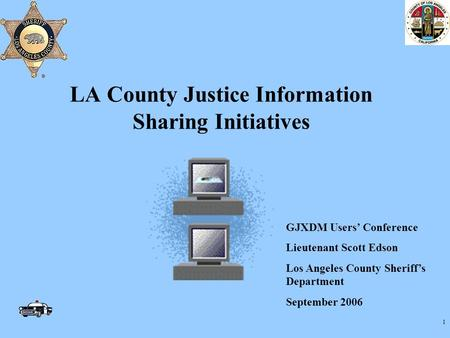 1 LA County Justice Information Sharing Initiatives GJXDM Users' Conference Lieutenant Scott Edson Los Angeles County Sheriff's Department September 2006.