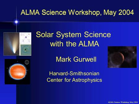 ALMA Science Workshop, May 2004 Solar System Science with the ALMA Mark Gurwell Harvard-Smithsonian Center for Astrophysics ALMA Science Workshop, May.