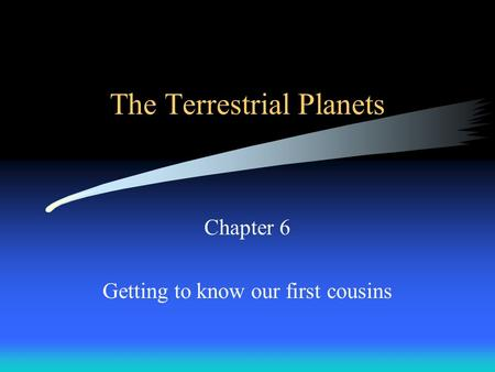The Terrestrial Planets Chapter 6 Getting to know our first cousins.