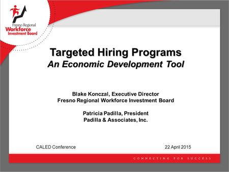 Targeted Hiring Programs An Economic Development Tool Blake Konczal, Executive Director Fresno Regional Workforce Investment Board Patricia Padilla, President.