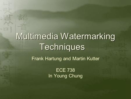 Multimedia Watermarking Techniques Frank Hartung and Martin Kutter ECE 738 In Young Chung.