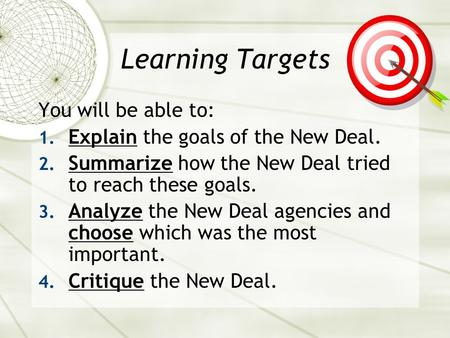 Learning Targets You will be able to: 1. Explain the goals of the New Deal. 2. Summarize how the New Deal tried to reach these goals. 3. Analyze the New.