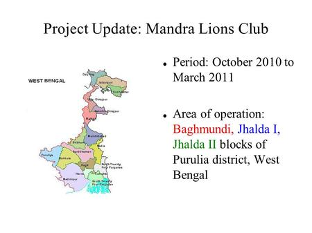 Project Update: Mandra Lions Club Period: October 2010 to March 2011 Area of operation: Baghmundi, Jhalda I, Jhalda II blocks of Purulia district, West.