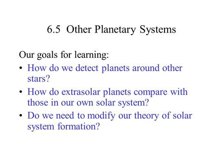 6.5 Other Planetary Systems Our goals for learning: How do we detect planets around other stars? How do extrasolar planets compare with those in our own.