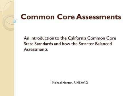 Common Core Assessments An introduction to the California Common Core State Standards and how the Smarter Balanced Assessments Michael Horton, RIMS AVID.