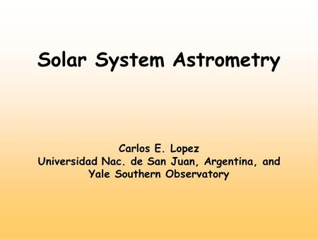 Solar System Astrometry Carlos E. Lopez Universidad Nac. de San Juan, Argentina, and Yale Southern Observatory.