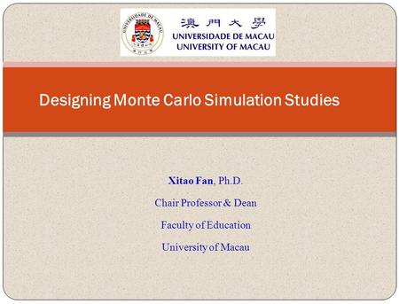 Xitao Fan, Ph.D. Chair Professor & Dean Faculty of Education University of Macau Designing Monte Carlo Simulation Studies.