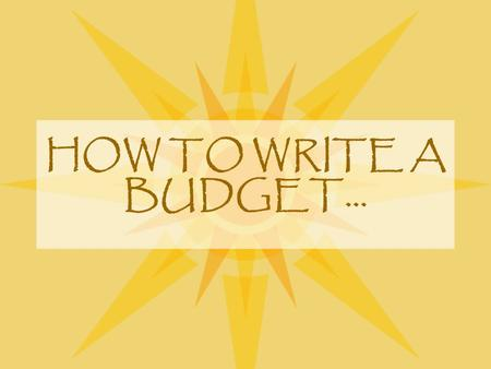 HOW TO WRITE A BUDGET…. The Importance of Your Budget Preparation of the budget is an important part of the proposal preparation process. Pre-Award and.
