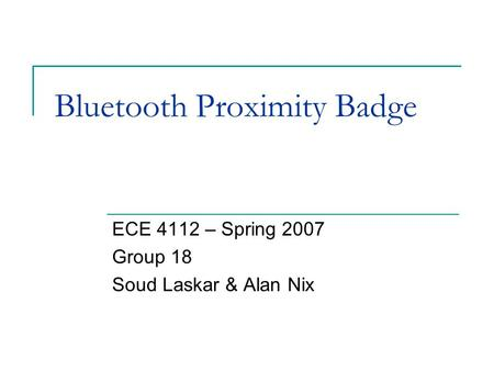 Bluetooth Proximity Badge ECE 4112 – Spring 2007 Group 18 Soud Laskar & Alan Nix.