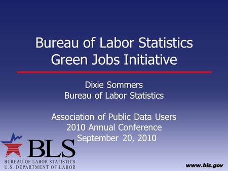 Bureau of Labor Statistics Green Jobs Initiative Dixie Sommers Bureau of Labor Statistics Association of Public Data Users 2010 Annual Conference September.