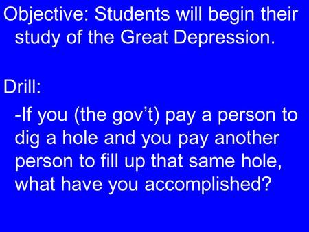 Objective: Students will begin their study of the Great Depression. Drill: -If you (the gov't) pay a person to dig a hole and you pay another person to.