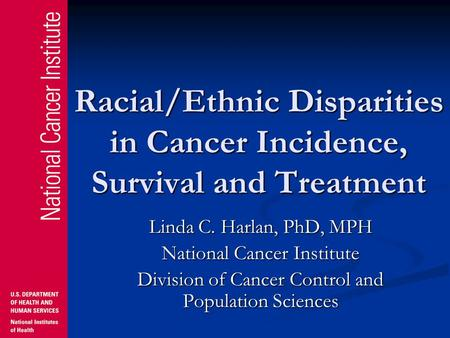Racial/Ethnic Disparities in Cancer Incidence, Survival and Treatment Linda C. Harlan, PhD, MPH National Cancer Institute Division of Cancer Control and.
