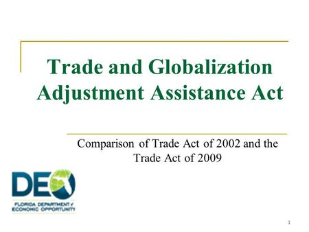 1 Trade and Globalization Adjustment Assistance Act Comparison of Trade Act of 2002 and the Trade Act of 2009.