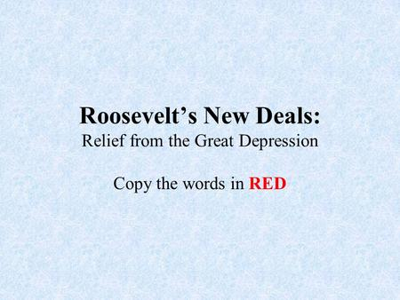 Roosevelt's New Deals: Relief from the Great Depression Copy the words in RED.